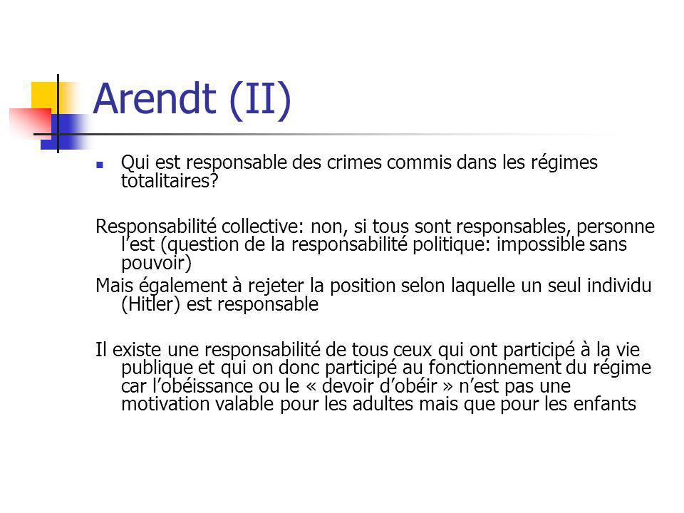 Arendt (II) Qui est responsable des crimes commis dans les régimes totalitaires? Responsabilité collective: non, si tous sont responsables, personne l