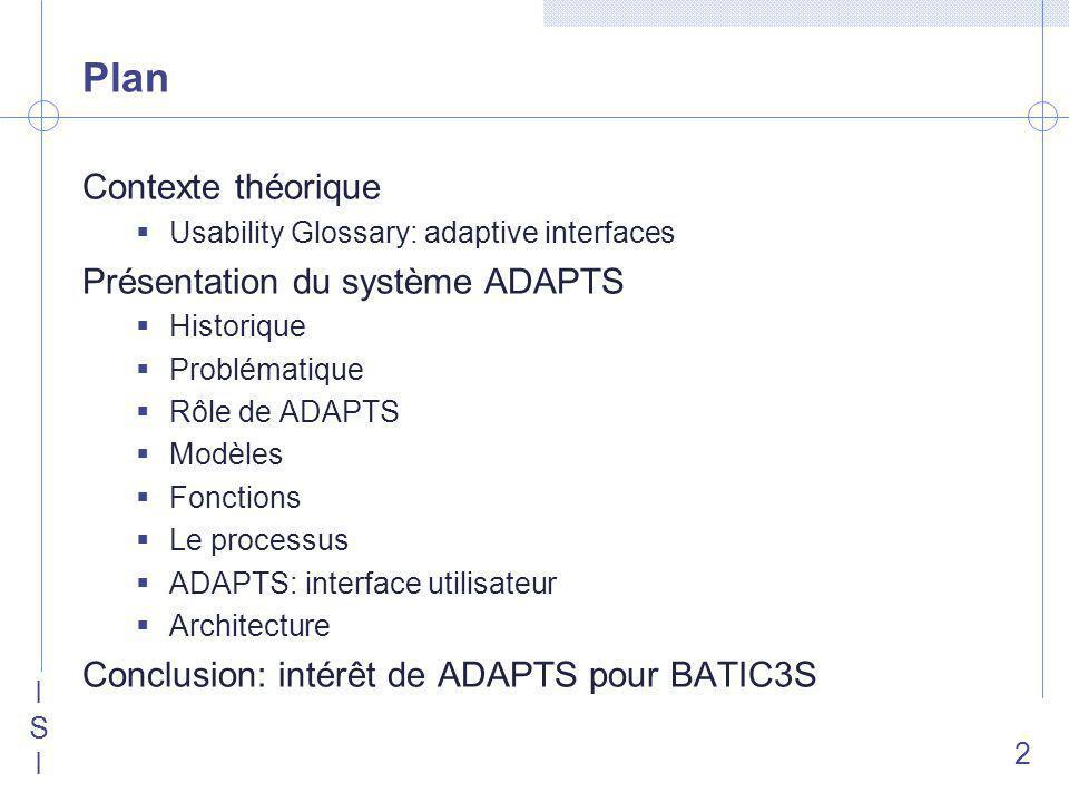 ISIISI 2 Plan Contexte théorique Usability Glossary: adaptive interfaces Présentation du système ADAPTS Historique Problématique Rôle de ADAPTS Modèles Fonctions Le processus ADAPTS: interface utilisateur Architecture Conclusion: intérêt de ADAPTS pour BATIC3S