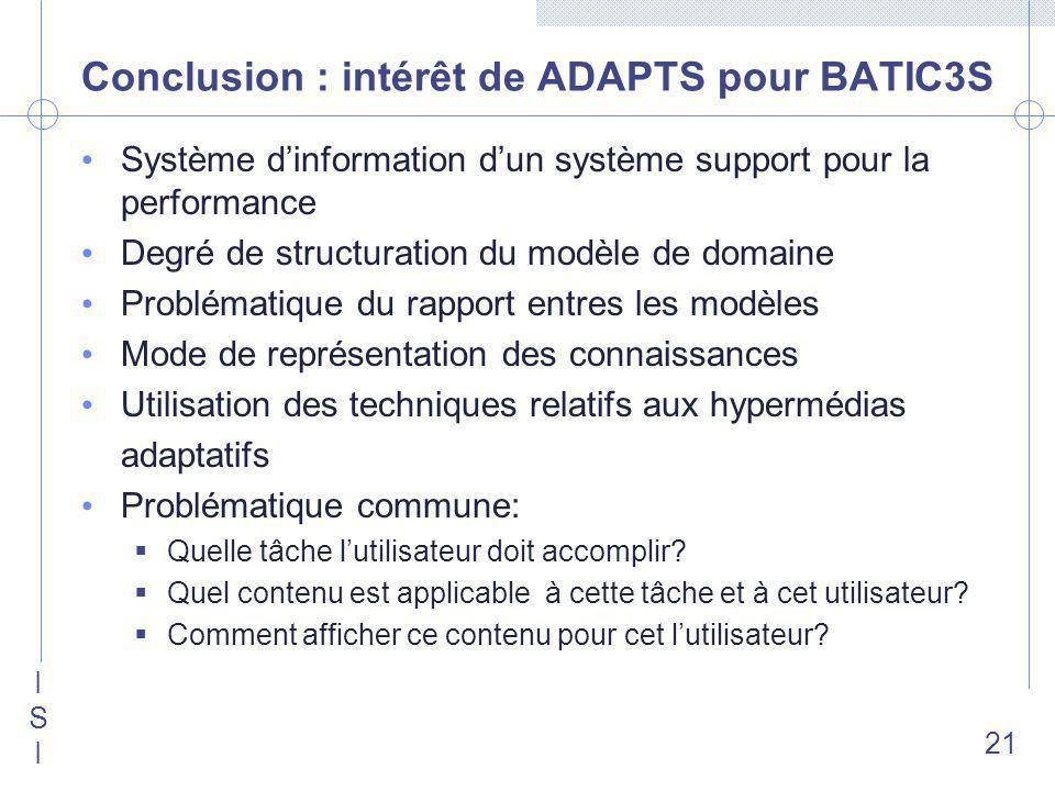 ISIISI 21 Conclusion : intérêt de ADAPTS pour BATIC3S Système dinformation dun système support pour la performance Degré de structuration du modèle de domaine Problématique du rapport entres les modèles Mode de représentation des connaissances Utilisation des techniques relatifs aux hypermédias adaptatifs Problématique commune: Quelle tâche lutilisateur doit accomplir.
