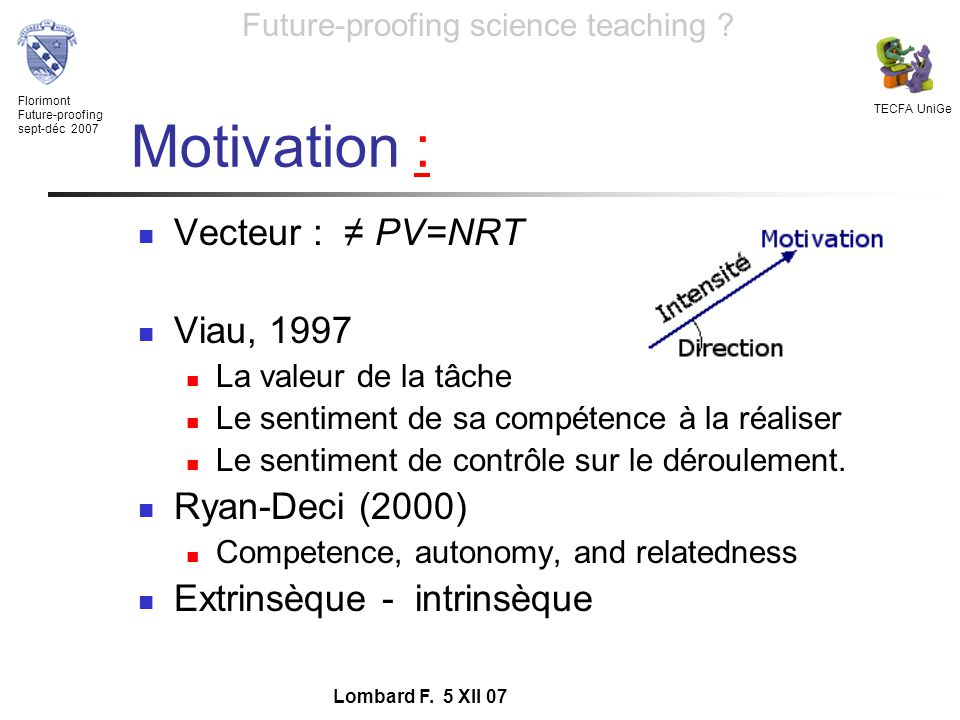 Florimont Future-proofing sept-déc 2007 TECFA UniGe Future-proofing science teaching ? Lombard F. 5 XII 07 Motivation :: Vecteur : PV=NRT Viau, 1997 L
