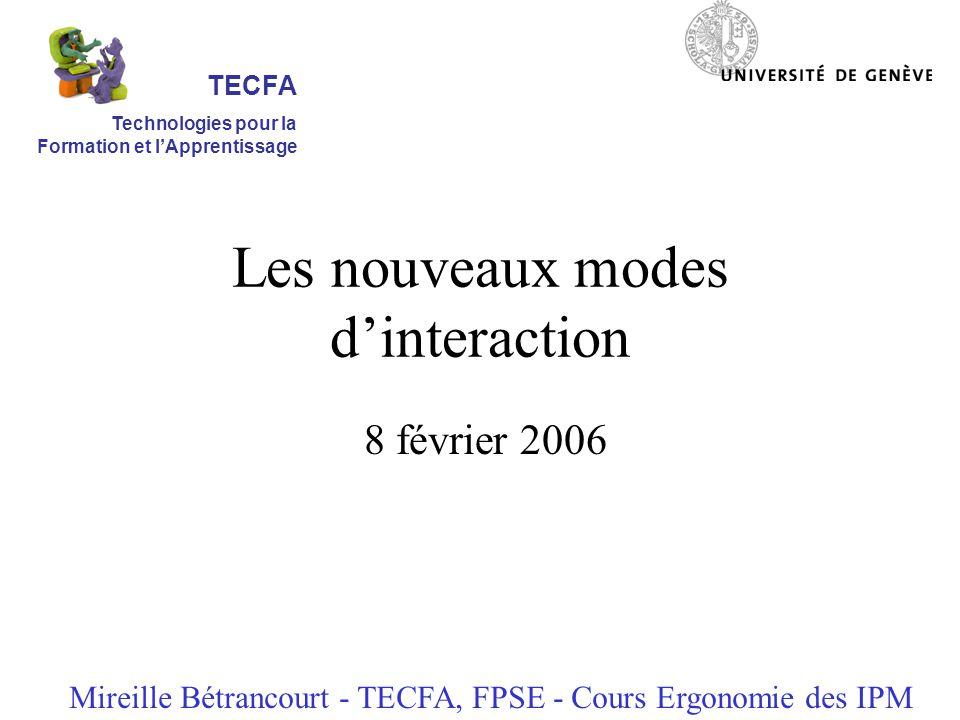 Les nouveaux modes dinteraction 8 février 2006 Mireille Bétrancourt - TECFA, FPSE - Cours Ergonomie des IPM TECFA Technologies pour la Formation et lApprentissage