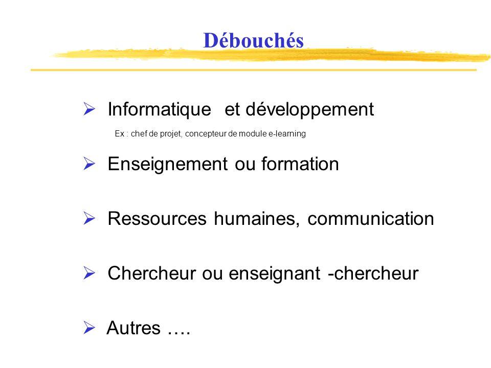Débouchés Enseignement ou formation Informatique et développement Chercheur ou enseignant -chercheur Autres ….