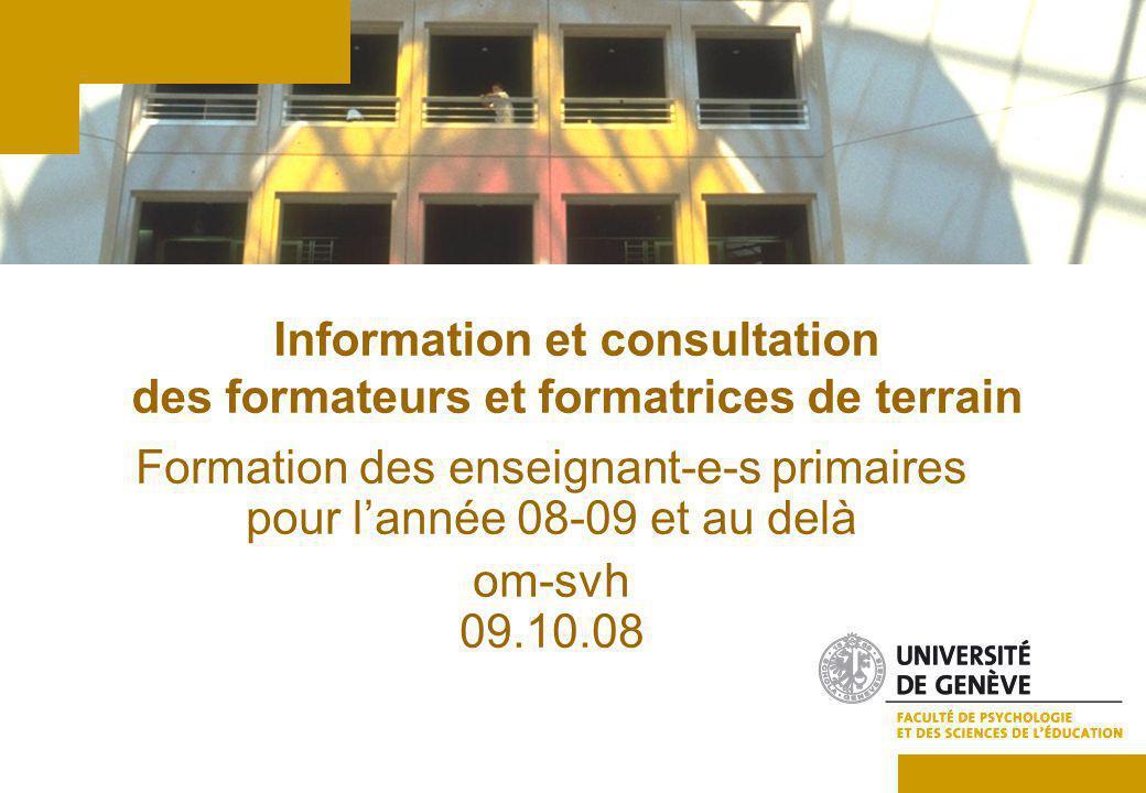 Information et consultation des formateurs et formatrices de terrain Formation des enseignant-e-s primaires pour lannée 08-09 et au delà om-svh 09.10.08
