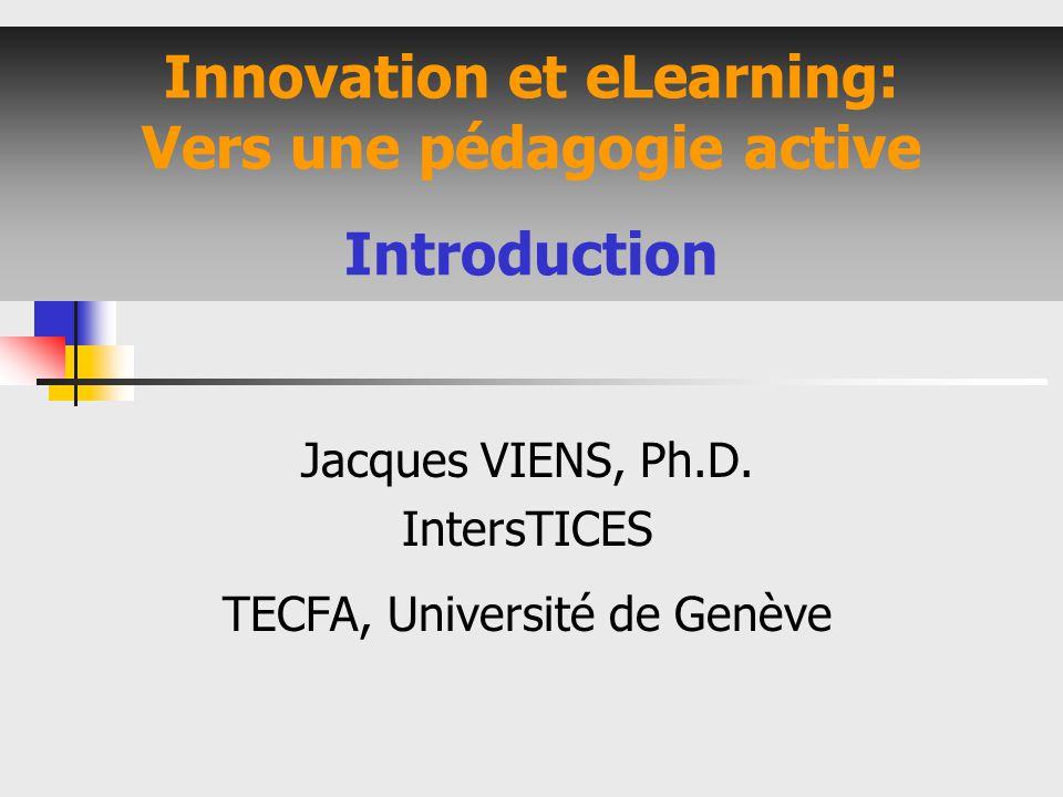 Innovation et eLearning: Vers une pédagogie active Introduction Jacques VIENS, Ph.D. IntersTICES TECFA, Université de Genève