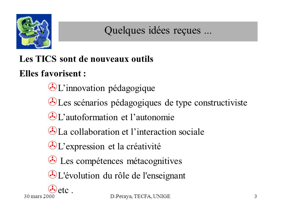 30 mars 2000D.Peraya, TECFA, UNIGE3 Les TICS sont de nouveaux outils Elles favorisent : > Linnovation pédagogique > Les scénarios pédagogiques de type