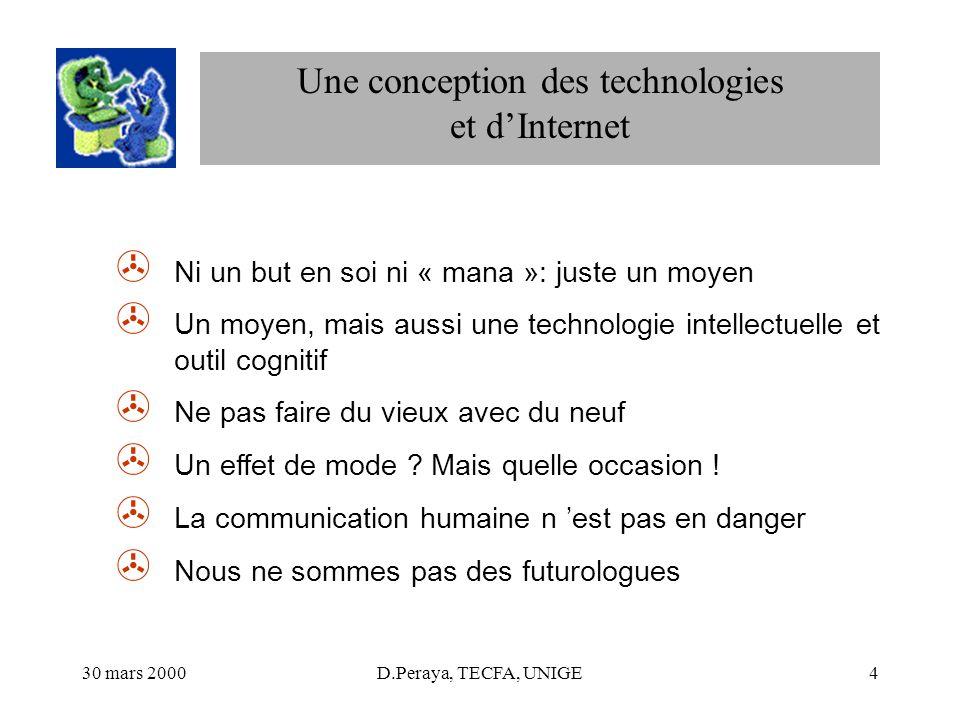 30 mars 2000D.Peraya, TECFA, UNIGE4 Une conception des technologies et dInternet > Ni un but en soi ni « mana »: juste un moyen > Un moyen, mais aussi