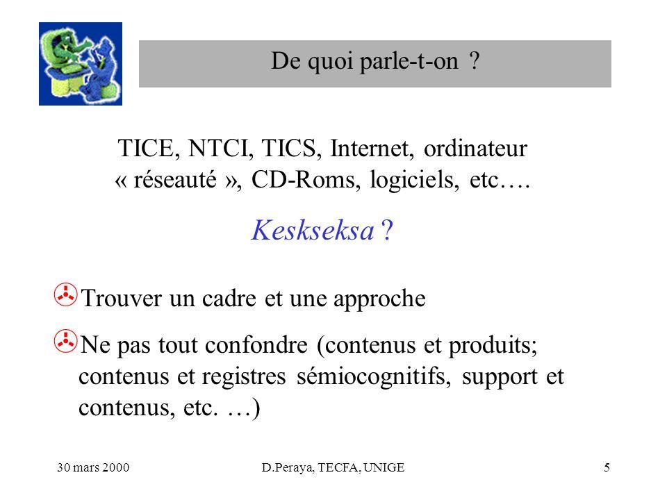 30 mars 2000D.Peraya, TECFA, UNIGE5 De quoi parle-t-on ? TICE, NTCI, TICS, Internet, ordinateur « réseauté », CD-Roms, logiciels, etc…. Keskseksa ? >