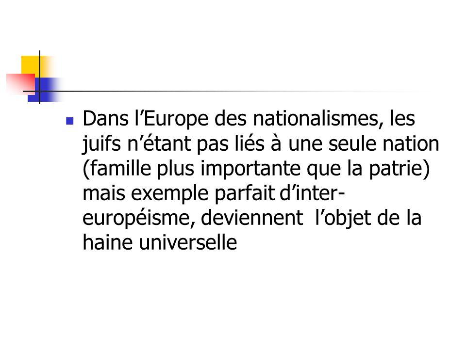 Dans lEurope des nationalismes, les juifs nétant pas liés à une seule nation (famille plus importante que la patrie) mais exemple parfait dinter- européisme, deviennent lobjet de la haine universelle