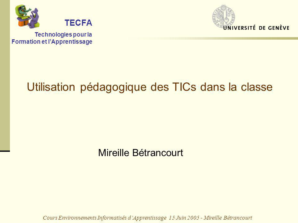 Cours Environnements Informatisés dApprentissage 15 Juin 2005 - Mireille Bétrancourt Utilisation pédagogique des TICs dans la classe TECFA Technologies pour la Formation et lApprentissage Mireille Bétrancourt
