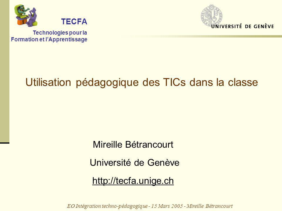 EO Intégration techno-pédagogique - 15 Mars 2005 - Mireille Bétrancourt Utilisation pédagogique des TICs dans la classe TECFA Technologies pour la Formation et lApprentissage Mireille Bétrancourt Université de Genève http://tecfa.unige.ch