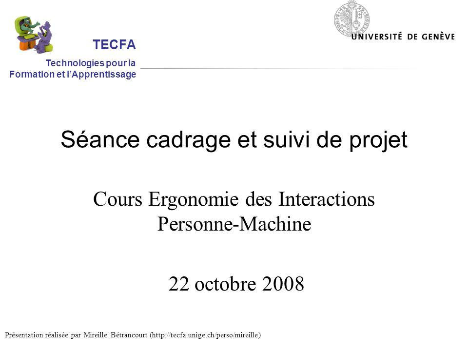 Séance cadrage et suivi de projet Cours Ergonomie des Interactions Personne-Machine 22 octobre 2008 Présentation réalisée par Mireille Bétrancourt (http://tecfa.unige.ch/perso/mireille) TECFA Technologies pour la Formation et lApprentissage