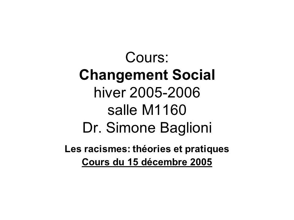Cours: Changement Social hiver 2005-2006 salle M1160 Dr. Simone Baglioni Les racismes: théories et pratiques Cours du 15 décembre 2005