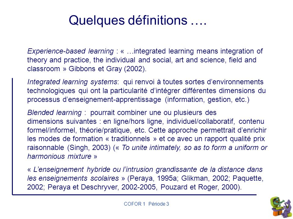 COFOR 1 Période 3 Quelques définitions …. Experience-based learning : « …integrated learning means integration of theory and practice, the individual