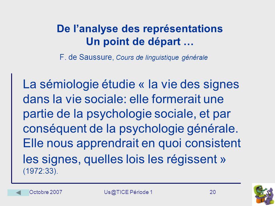 Octobre 2007Us@TICE Période 120 De lanalyse des représentations Un point de départ … F. de Saussure, Cours de linguistique générale La sémiologie étud