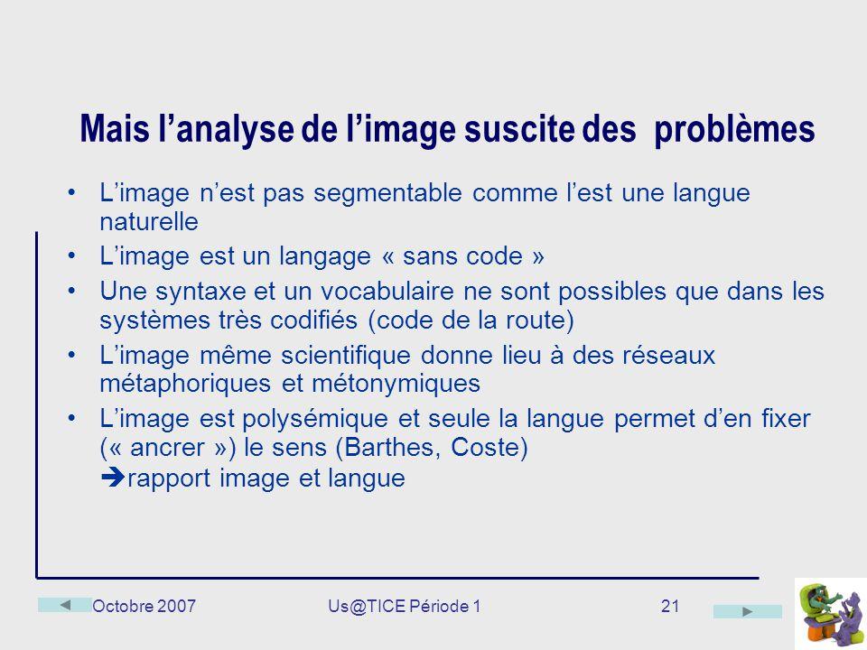 Octobre 2007Us@TICE Période 121 Mais lanalyse de limage suscite des problèmes Limage nest pas segmentable comme lest une langue naturelle Limage est u