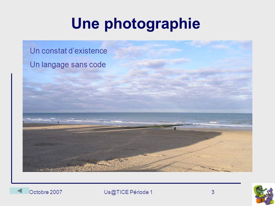 Octobre 2007Us@TICE Période 13 Une photographie Un constat dexistence Un langage sans code