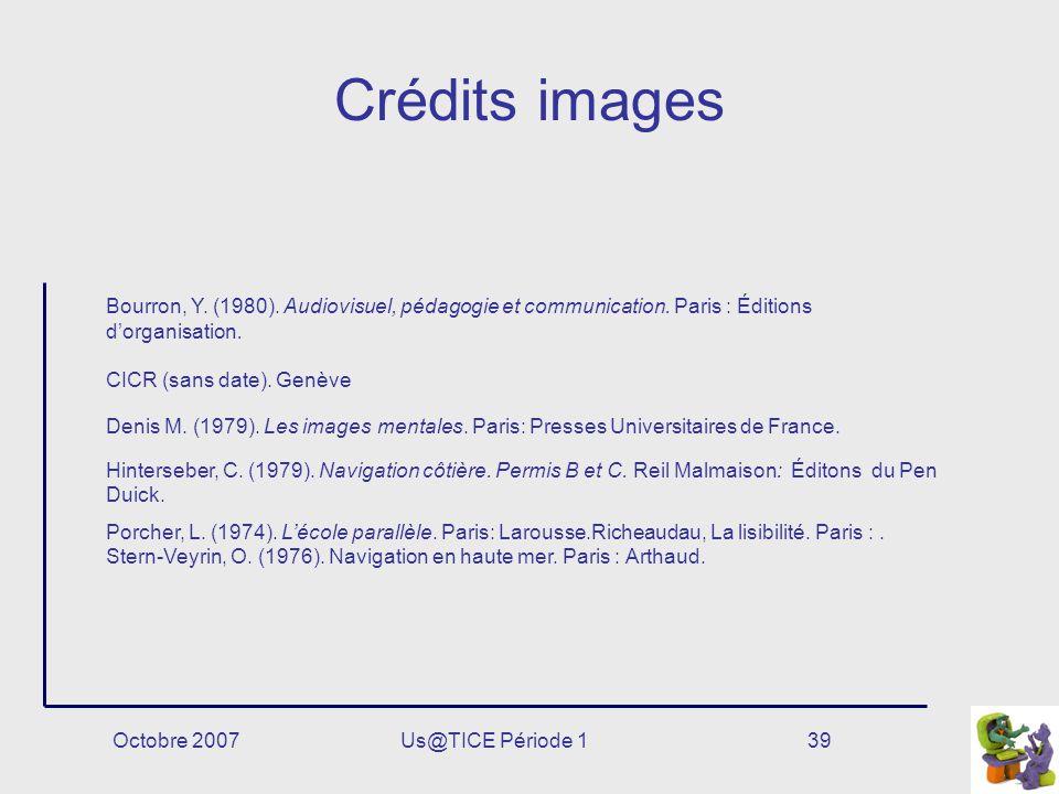 Octobre 2007Us@TICE Période 139 Crédits images Bourron, Y. (1980). Audiovisuel, pédagogie et communication. Paris : Éditions dorganisation. CICR (sans