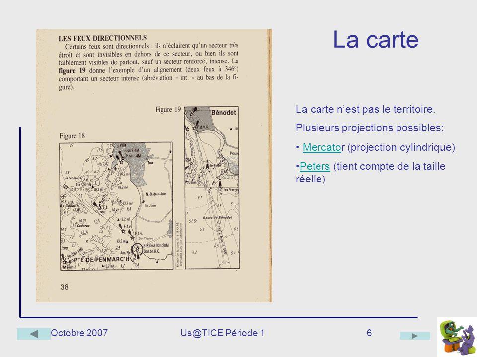 Octobre 2007Us@TICE Période 16 La carte La carte nest pas le territoire. Plusieurs projections possibles: Mercator (projection cylindrique)Mercato Pet