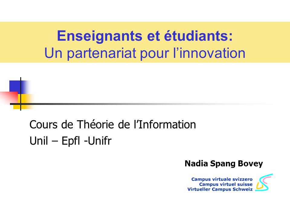 Enseignants et étudiants: Un partenariat pour linnovation Nadia Spang Bovey Cours de Théorie de lInformation Unil – Epfl -Unifr
