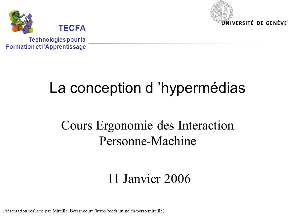La conception d hypermédias Cours Ergonomie des Interaction Personne-Machine 11 Janvier 2006 Présentation réalisée par Mireille Bétrancourt (http://tecfa.unige.ch/perso/mireille) TECFA Technologies pour la Formation et lApprentissage