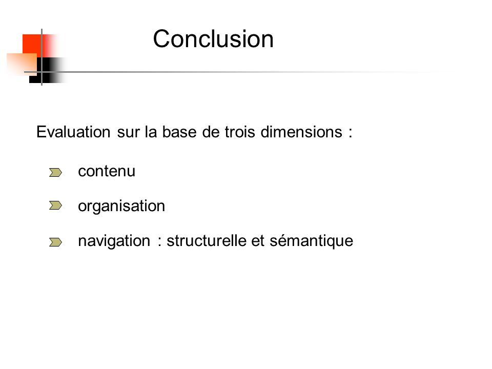 Conclusion Evaluation sur la base de trois dimensions : contenu organisation navigation : structurelle et sémantique