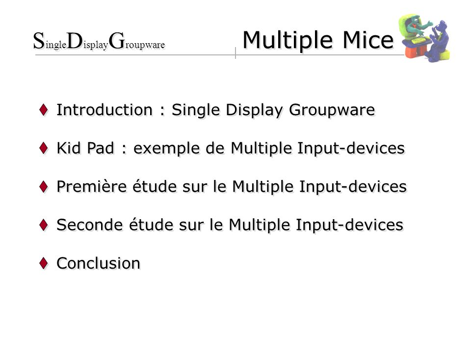 Introduction : Single Display Groupware Kid Pad : exemple de Multiple Input-devices Première étude sur le Multiple Input-devices Seconde étude sur le Multiple Input-devices Conclusion S ingle D isplay G roupware Multiple Mice