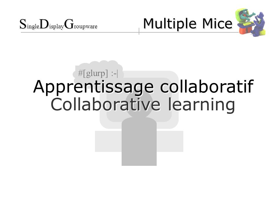 #[glurp] :-| Collaborative learning Apprentissage collaboratif S ingle D isplay G roupware Multiple Mice