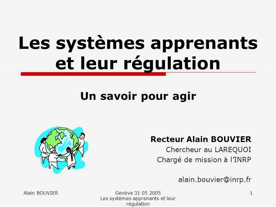 Alain BOUVIERGenève 31 05 2005 Les systèmes apprenants et leur régulation 1 Les systèmes apprenants et leur régulation Un savoir pour agir Recteur Ala