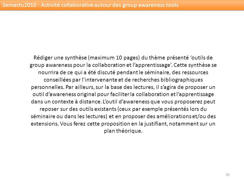 36 Semactu2010 : Activité collaborative autour des group awareness tools Rédiger une synthèse (maximum 10 pages) du thème présenté outils de group awa