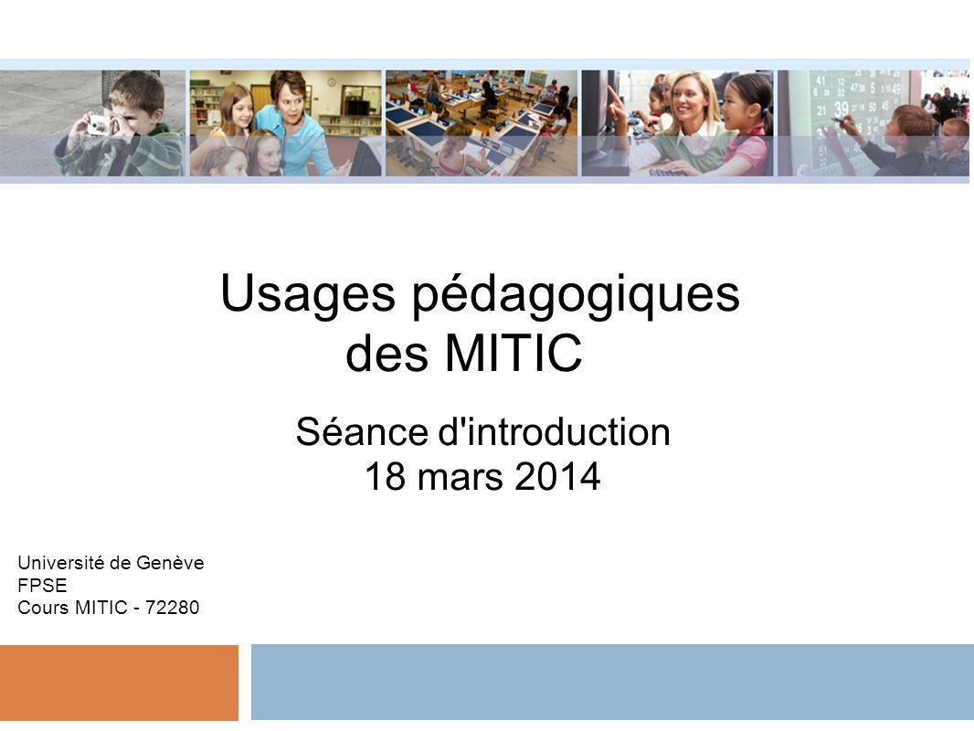 Usages pédagogiques des MITIC Séance d'introduction 18 mars 2014 Université de Genève FPSE Cours MITIC - 72280