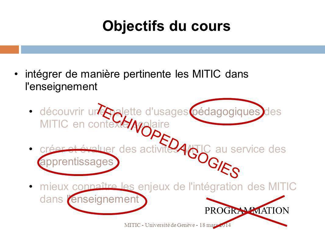 MITIC - Université de Genève - 18 mars 2014 Objectifs du cours intégrer de manière pertinente les MITIC dans l'enseignement découvrir une palette d'us