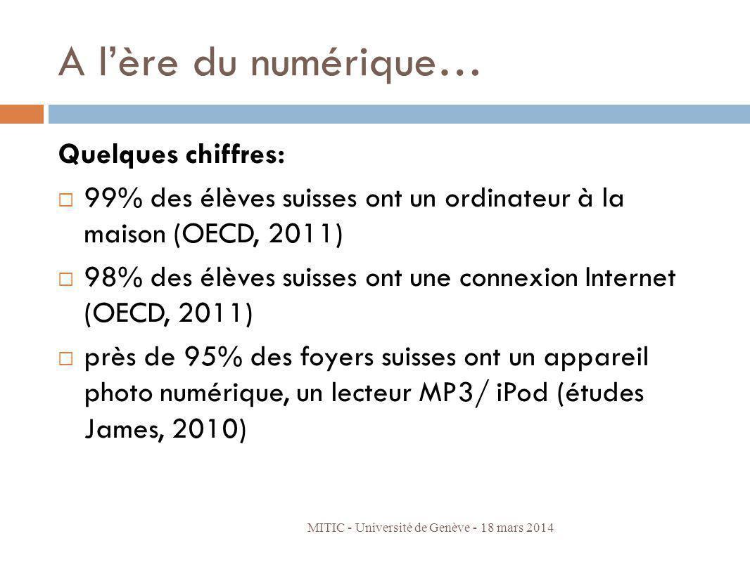 A lère du numérique… Quelques chiffres: 99% des élèves suisses ont un ordinateur à la maison (OCDE, 2011) 98% des élèves suisses ont une connexion Internet (OCDE, 2011) près de 95% des foyers suisses ont un appareil photo numérique, un lecteur MP3/ iPod (études James, 2010) => Fossé entre le monde des jeunes et lécole MITIC - Université de Genève - 18 mars 2014