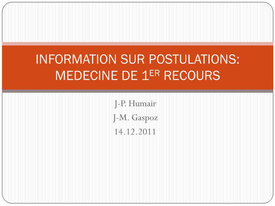 J-P. Humair J-M. Gaspoz 14.12.2011 INFORMATION SUR POSTULATIONS: MEDECINE DE 1 ER RECOURS