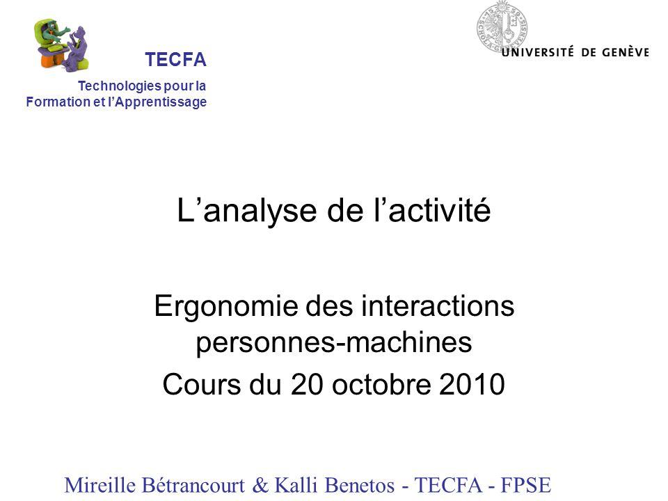 Lanalyse de lactivité Ergonomie des interactions personnes-machines Cours du 20 octobre 2010 Mireille Bétrancourt & Kalli Benetos - TECFA - FPSE TECFA