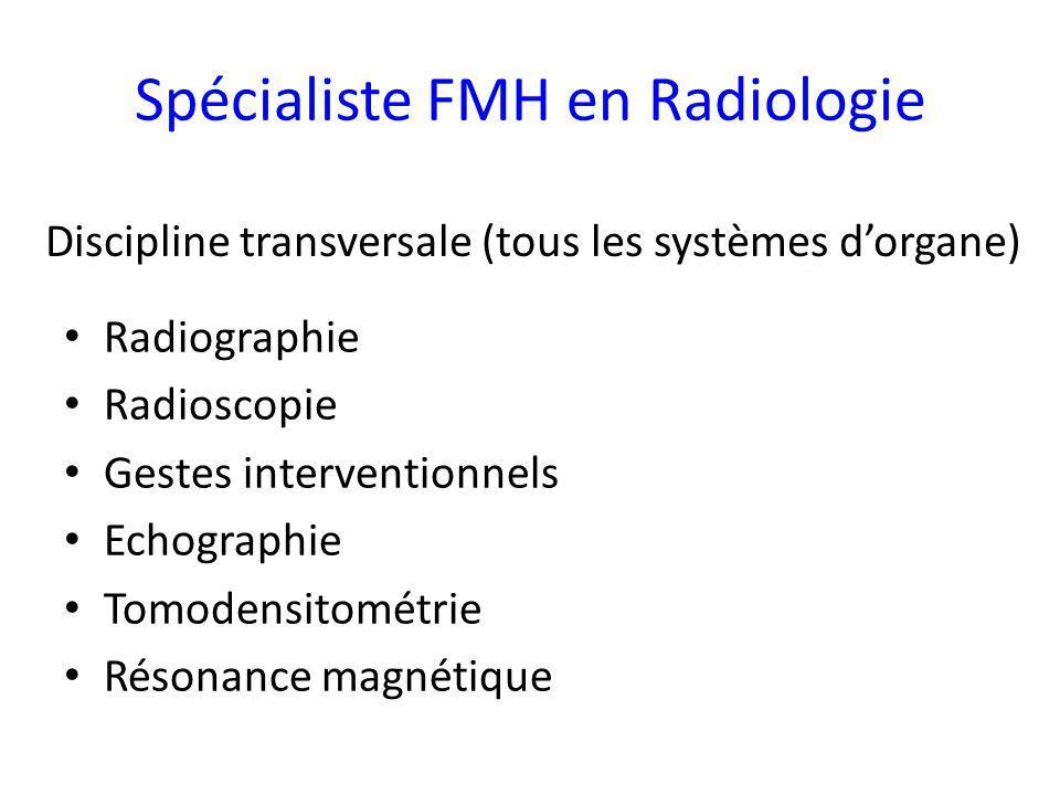 Spécialiste FMH en Radiologie Radiographie Radioscopie Gestes interventionnels Echographie Tomodensitométrie Résonance magnétique Discipline transversale (tous les systèmes dorgane)