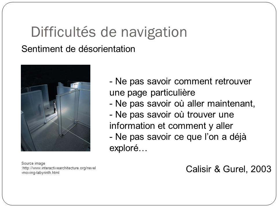 Difficultés de navigation Sentiment de désorientation Calisir & Gurel, 2003 Source image :http://www.interactivearchitecture.org/nevel -moving-labyrin
