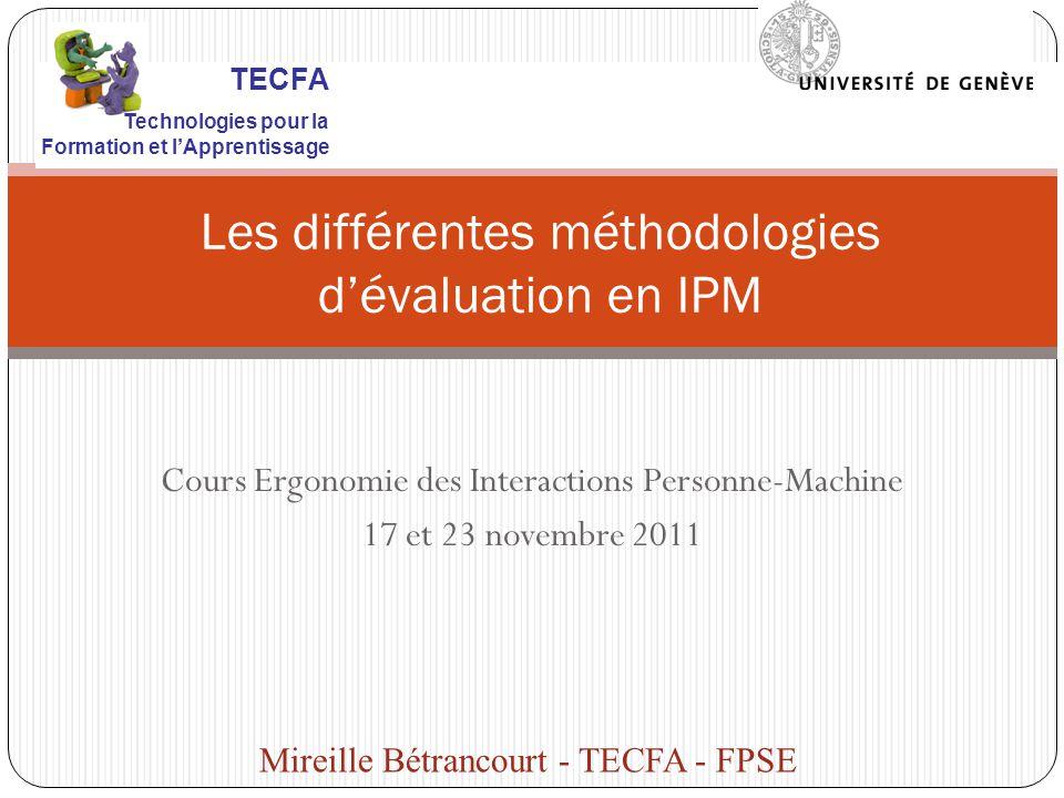 Cours Ergonomie des Interactions Personne-Machine 17 et 23 novembre 2011 Les différentes méthodologies dévaluation en IPM Mireille Bétrancourt - TECFA - FPSE TECFA Technologies pour la Formation et lApprentissage