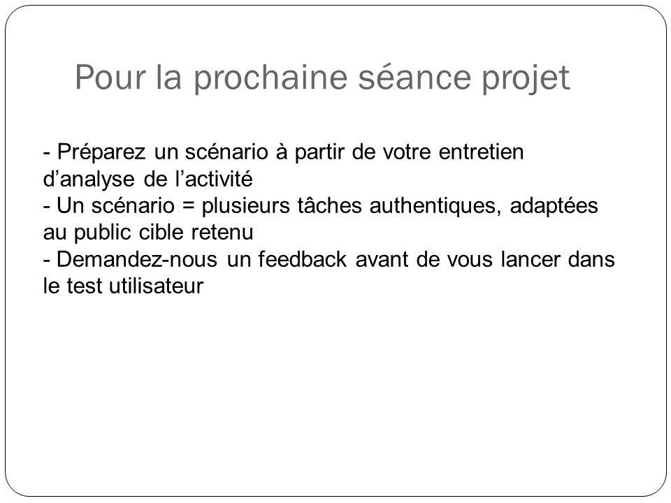 Pour la prochaine séance projet - Préparez un scénario à partir de votre entretien danalyse de lactivité - Un scénario = plusieurs tâches authentiques, adaptées au public cible retenu - Demandez-nous un feedback avant de vous lancer dans le test utilisateur