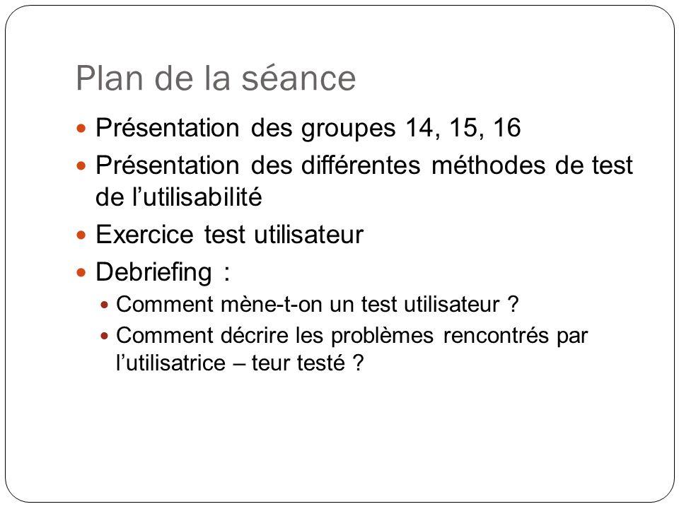 Plan de la séance Présentation des groupes 14, 15, 16 Présentation des différentes méthodes de test de lutilisabilité Exercice test utilisateur Debriefing : Comment mène-t-on un test utilisateur .