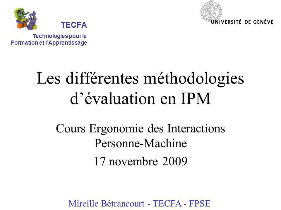 Les différentes méthodologies dévaluation en IPM Cours Ergonomie des Interactions Personne-Machine 17 novembre 2009 Mireille Bétrancourt - TECFA - FPSE TECFA Technologies pour la Formation et lApprentissage