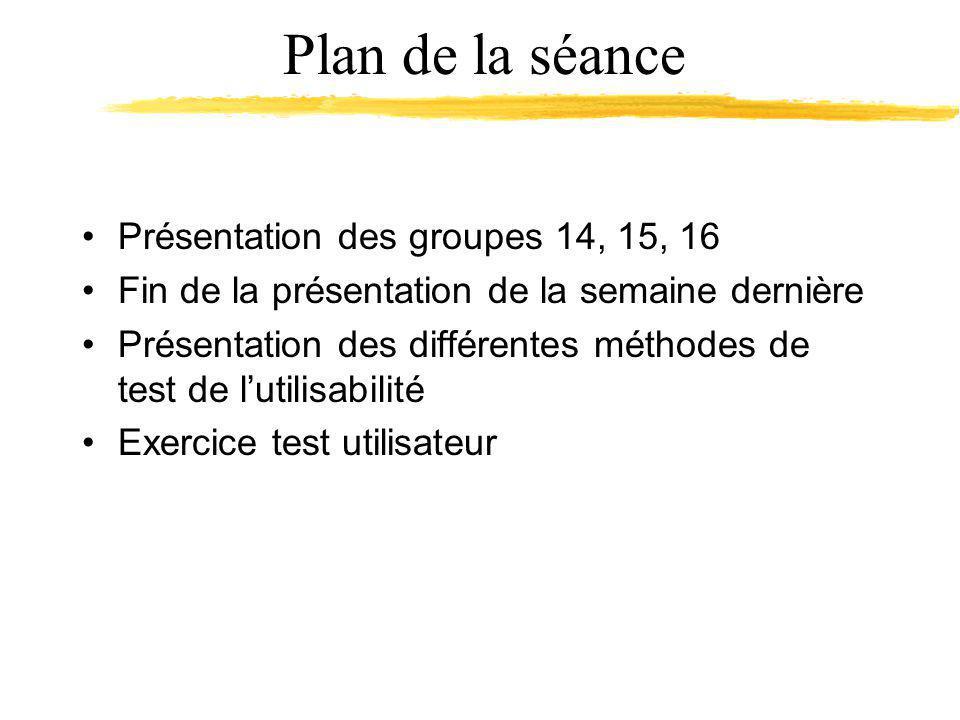 Plan de la séance Présentation des groupes 14, 15, 16 Fin de la présentation de la semaine dernière Présentation des différentes méthodes de test de lutilisabilité Exercice test utilisateur