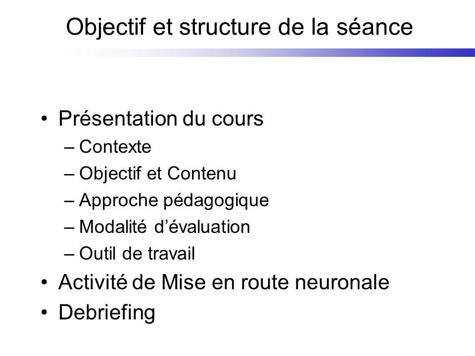 Objectif et structure de la séance Présentation du cours –Contexte –Objectif et Contenu –Approche pédagogique –Modalité dévaluation –Outil de travail Activité de Mise en route neuronale Debriefing