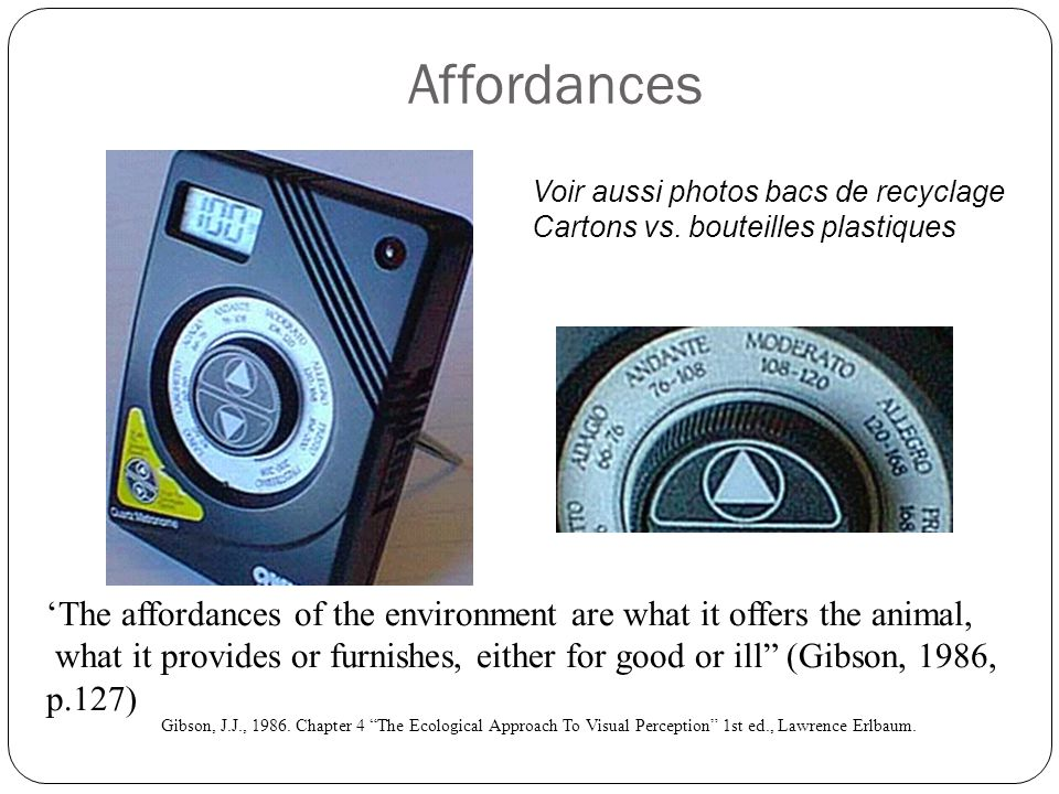 Affordances The affordances of the environment are what it offers the animal, what it provides or furnishes, either for good or ill (Gibson, 1986, p.1
