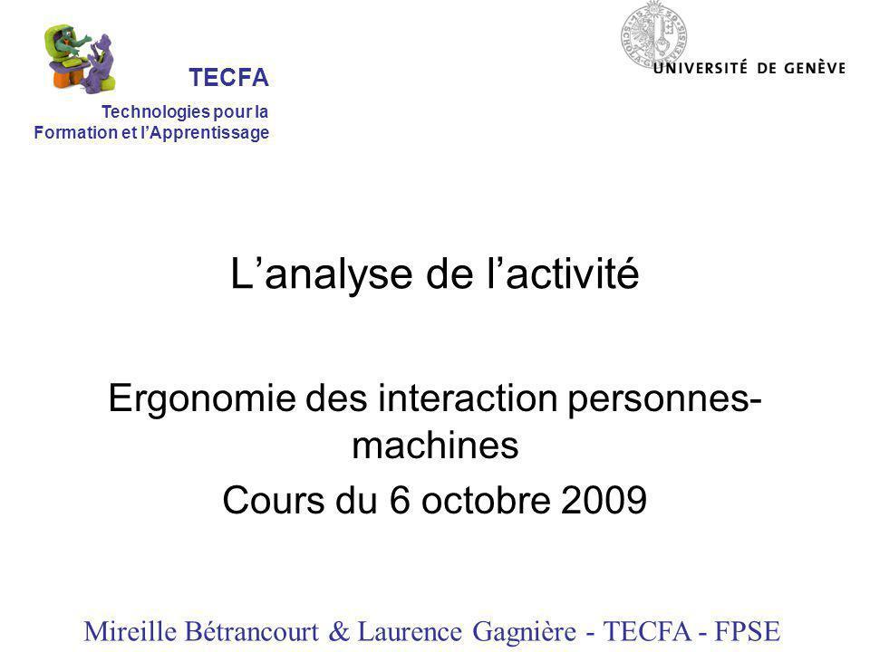 Lanalyse de lactivité Ergonomie des interaction personnes- machines Cours du 6 octobre 2009 Mireille Bétrancourt & Laurence Gagnière - TECFA - FPSE TECFA Technologies pour la Formation et lApprentissage