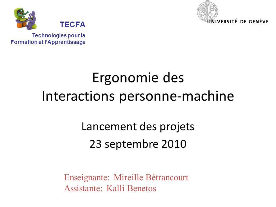 Ergonomie des Interactions personne-machine Lancement des projets 23 septembre 2010 TECFA Technologies pour la Formation et lApprentissage Enseignante: Mireille Bétrancourt Assistante: Kalli Benetos