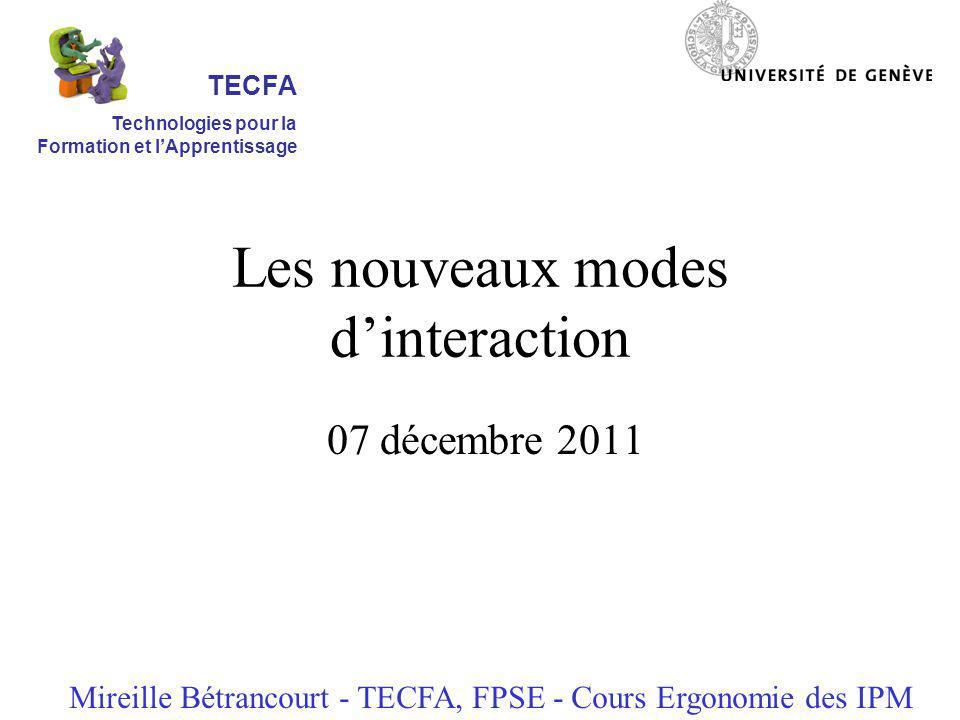 Les nouveaux modes dinteraction 07 décembre 2011 Mireille Bétrancourt - TECFA, FPSE - Cours Ergonomie des IPM TECFA Technologies pour la Formation et lApprentissage
