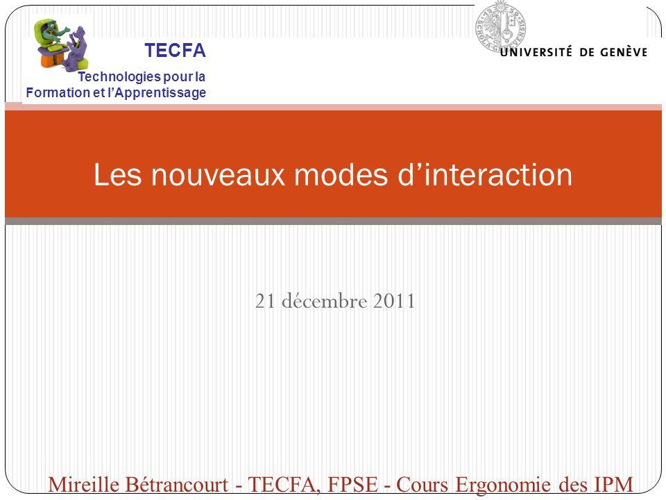 21 décembre 2011 Les nouveaux modes dinteraction Mireille Bétrancourt - TECFA, FPSE - Cours Ergonomie des IPM TECFA Technologies pour la Formation et lApprentissage