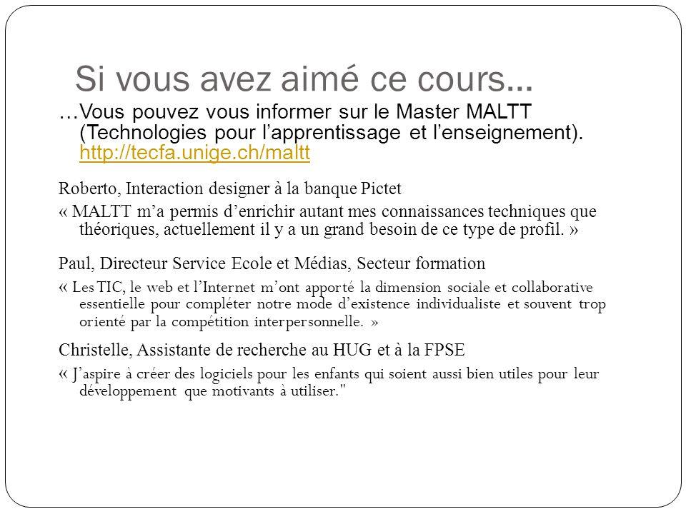 Si vous avez aimé ce cours… …Vous pouvez vous informer sur le Master MALTT (Technologies pour lapprentissage et lenseignement). http://tecfa.unige.ch/