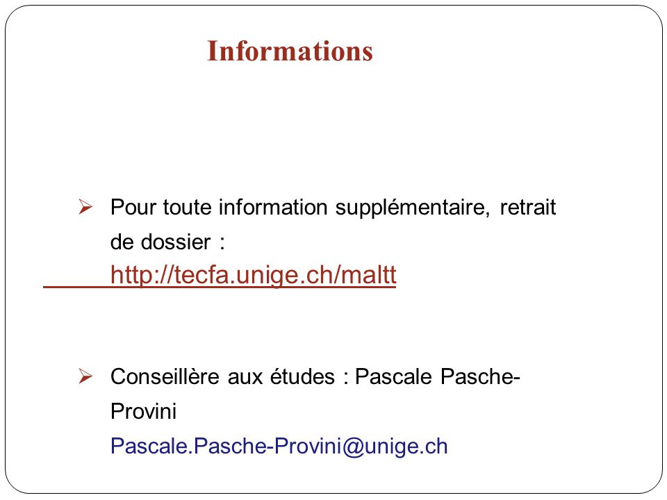 Informations Pour toute information supplémentaire, retrait de dossier : http://tecfa.unige.ch/maltt Conseillère aux études : Pascale Pasche- Provini Pascale.Pasche-Provini@unige.ch