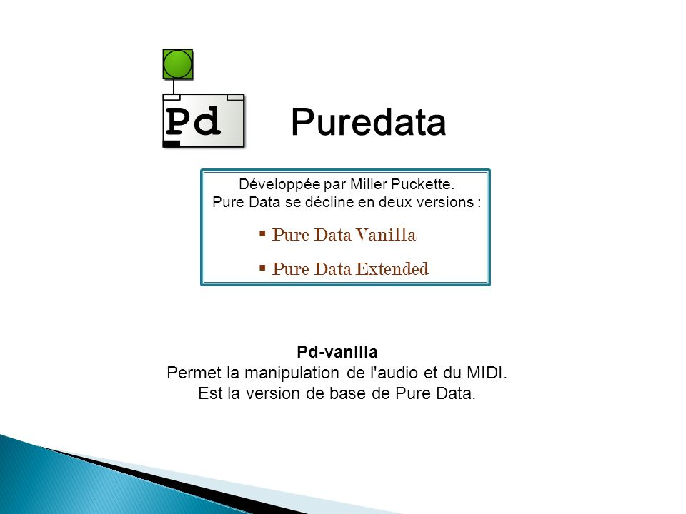 Puredata Pd-vanilla Permet la manipulation de l'audio et du MIDI. Est la version de base de Pure Data. Développée par Miller Puckette. Pure Data se dé
